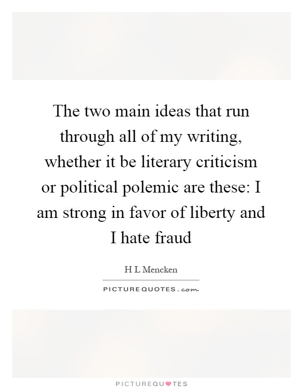 The two main ideas that run through all of my writing, whether it be literary criticism or political polemic are these: I am strong in favor of liberty and I hate fraud Picture Quote #1