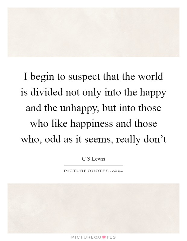 I begin to suspect that the world is divided not only into the happy and the unhappy, but into those who like happiness and those who, odd as it seems, really don't Picture Quote #1