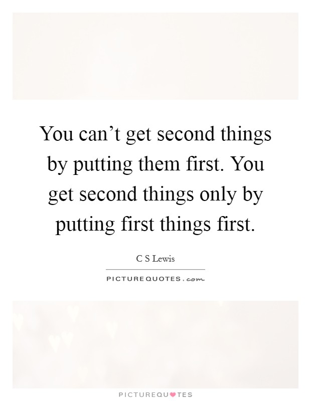 You can't get second things by putting them first. You get second things only by putting first things first Picture Quote #1