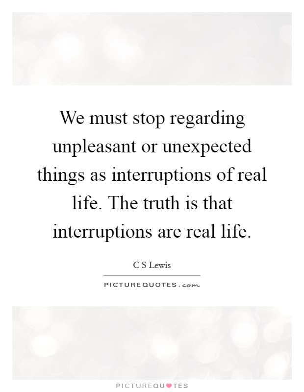 We must stop regarding unpleasant or unexpected things as interruptions of real life. The truth is that interruptions are real life Picture Quote #1