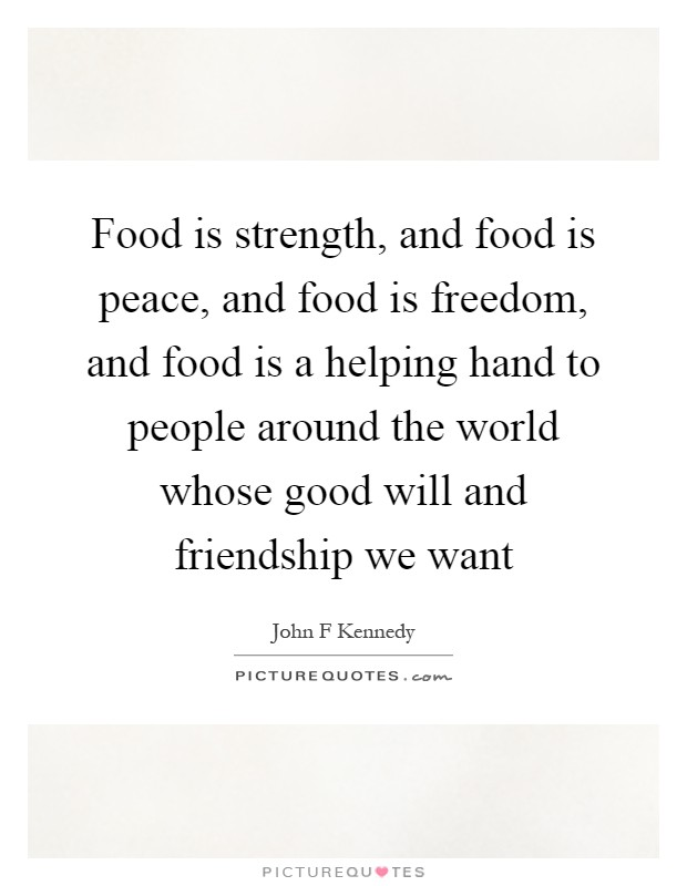 Food is strength, and food is peace, and food is freedom, and food is a helping hand to people around the world whose good will and friendship we want Picture Quote #1
