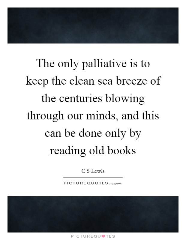 The only palliative is to keep the clean sea breeze of the centuries blowing through our minds, and this can be done only by reading old books Picture Quote #1