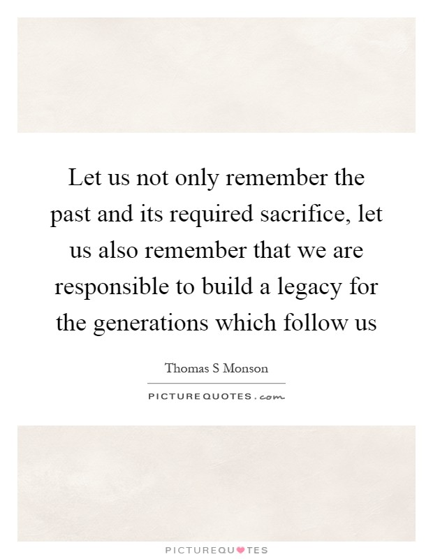 Let us not only remember the past and its required sacrifice, let us also remember that we are responsible to build a legacy for the generations which follow us Picture Quote #1