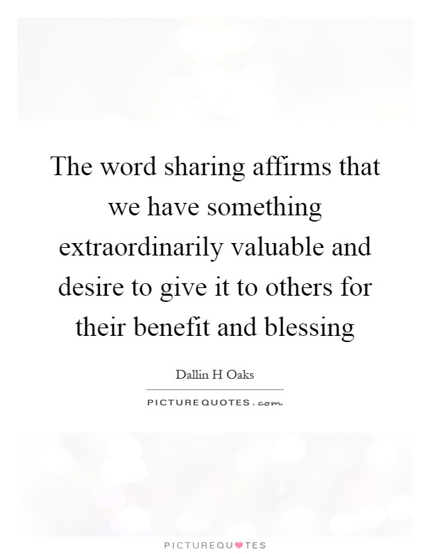 The word sharing affirms that we have something extraordinarily valuable and desire to give it to others for their benefit and blessing Picture Quote #1