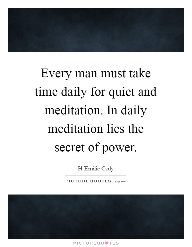 Every man must take time daily for quiet and meditation. In daily meditation lies the secret of power Picture Quote #1