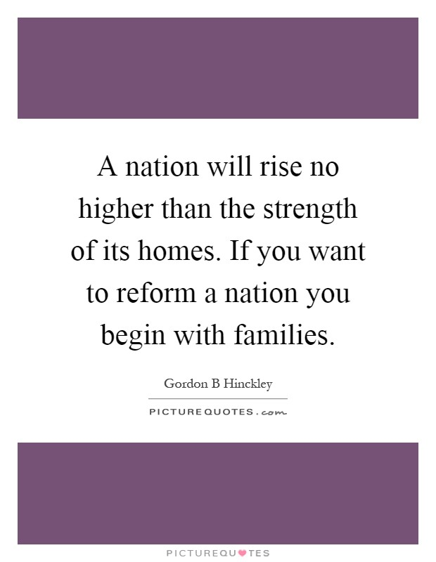 A nation will rise no higher than the strength of its homes. If you want to reform a nation you begin with families Picture Quote #1