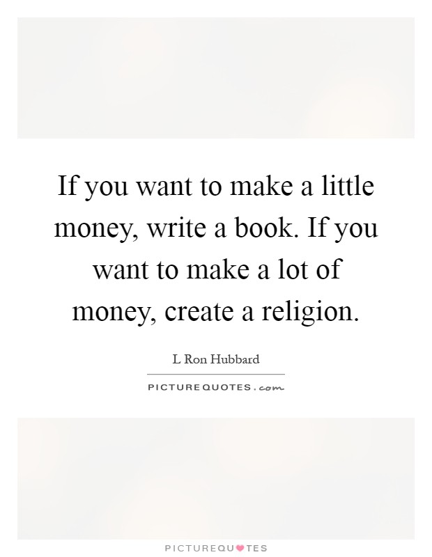If you want to make a little money, write a book. If you want to make a lot of money, create a religion Picture Quote #1
