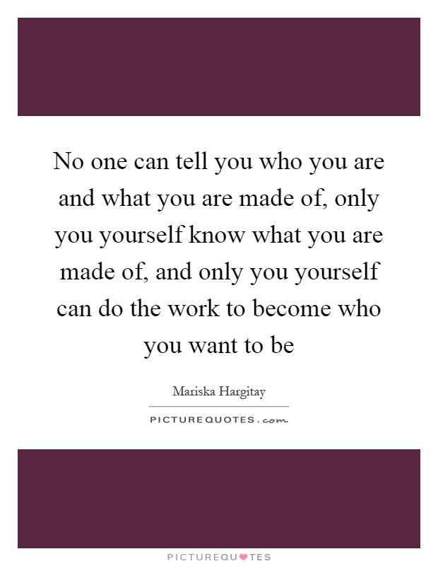 No one can tell you who you are and what you are made of, only you yourself know what you are made of, and only you yourself can do the work to become who you want to be Picture Quote #1
