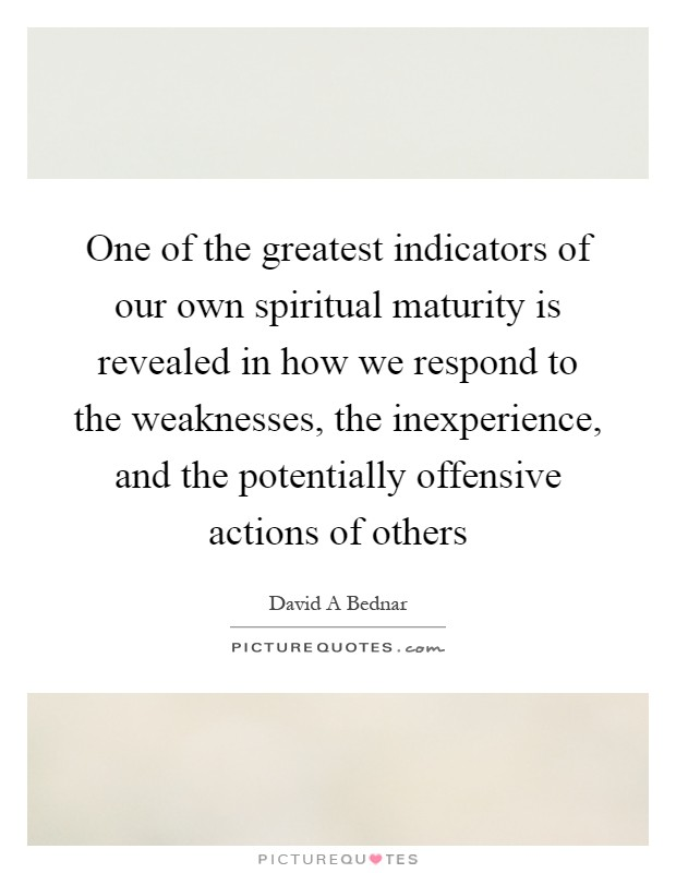 One of the greatest indicators of our own spiritual maturity is revealed in how we respond to the weaknesses, the inexperience, and the potentially offensive actions of others Picture Quote #1