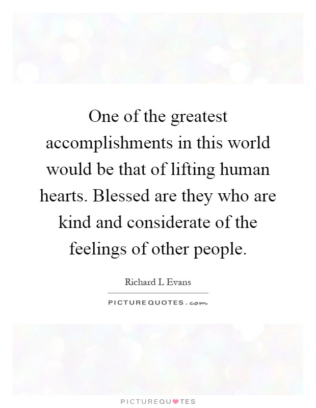 One of the greatest accomplishments in this world would be that of lifting human hearts. Blessed are they who are kind and considerate of the feelings of other people Picture Quote #1