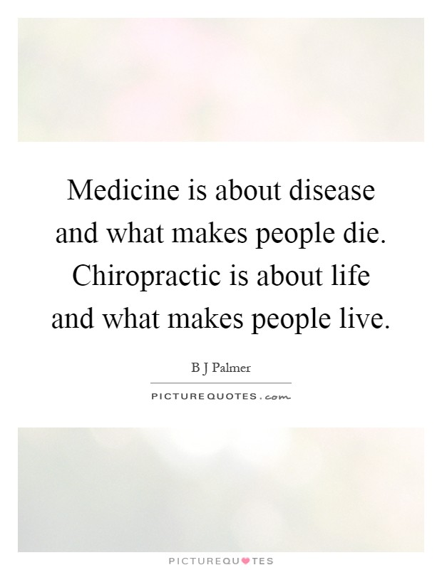 Medicine is about disease and what makes people die. Chiropractic is about life and what makes people live Picture Quote #1