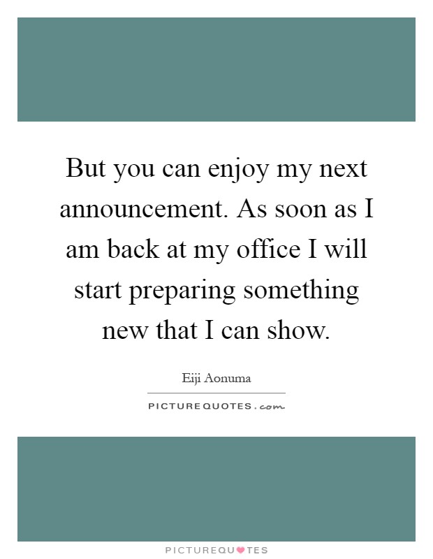 But you can enjoy my next announcement. As soon as I am back at my office I will start preparing something new that I can show Picture Quote #1
