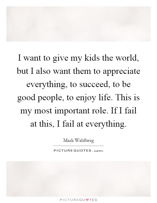 I want to give my kids the world, but I also want them to appreciate everything, to succeed, to be good people, to enjoy life. This is my most important role. If I fail at this, I fail at everything Picture Quote #1