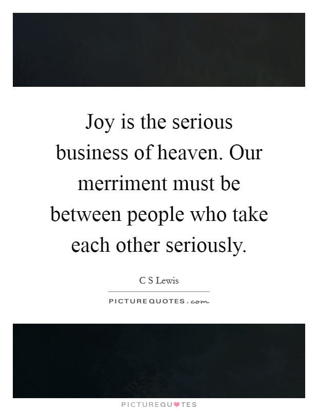 Joy is the serious business of heaven. Our merriment must be between people who take each other seriously Picture Quote #1
