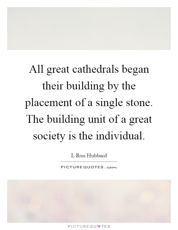 All great cathedrals began their building by the placement of a single stone. The building unit of a great society is the individual Picture Quote #1