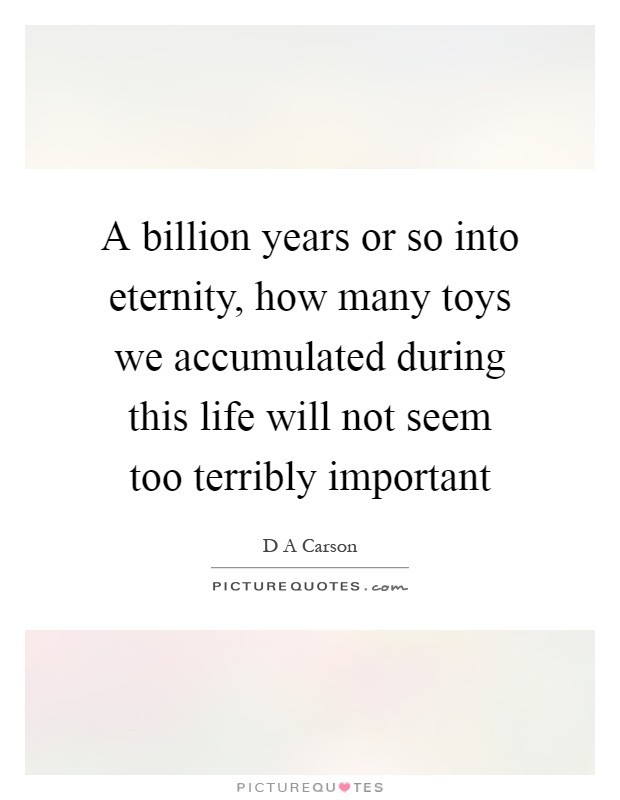 A billion years or so into eternity, how many toys we accumulated during this life will not seem too terribly important Picture Quote #1