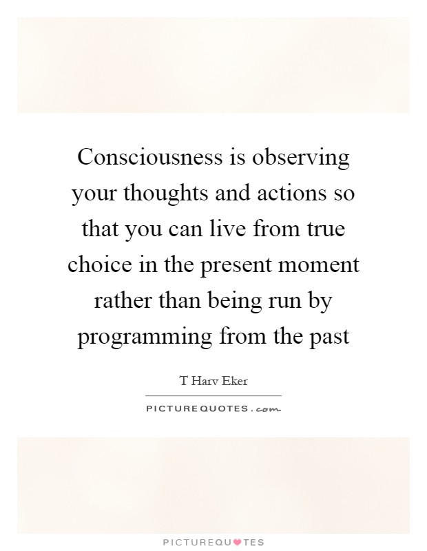 Consciousness is observing your thoughts and actions so that you can live from true choice in the present moment rather than being run by programming from the past Picture Quote #1