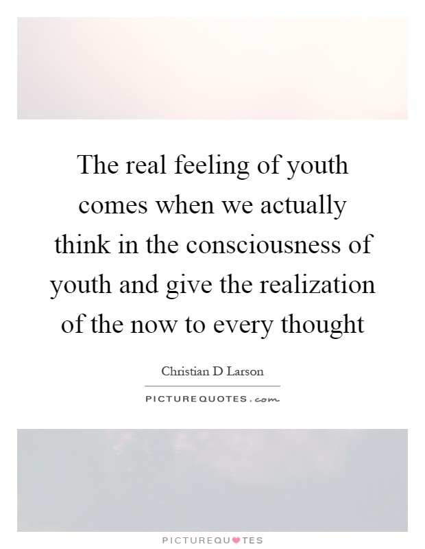 The real feeling of youth comes when we actually think in the consciousness of youth and give the realization of the now to every thought Picture Quote #1