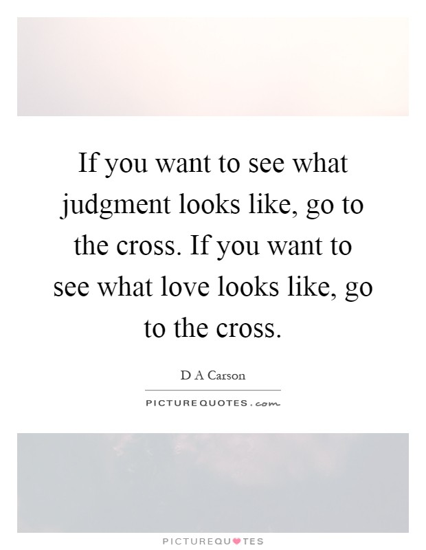 If you want to see what judgment looks like, go to the cross. If you want to see what love looks like, go to the cross Picture Quote #1
