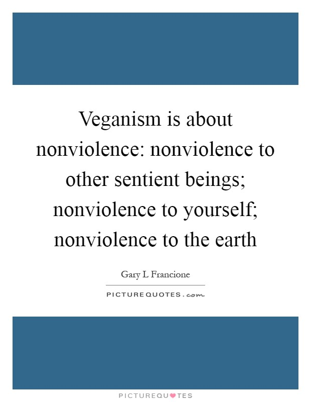 Veganism is about nonviolence: nonviolence to other sentient beings; nonviolence to yourself; nonviolence to the earth Picture Quote #1