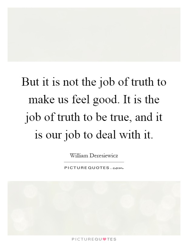 But it is not the job of truth to make us feel good. It is the job of truth to be true, and it is our job to deal with it Picture Quote #1