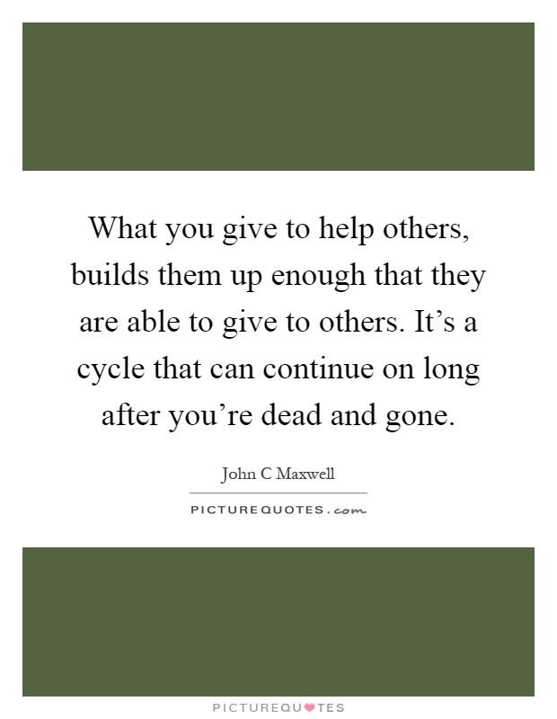What you give to help others, builds them up enough that they are able to give to others. It's a cycle that can continue on long after you're dead and gone Picture Quote #1