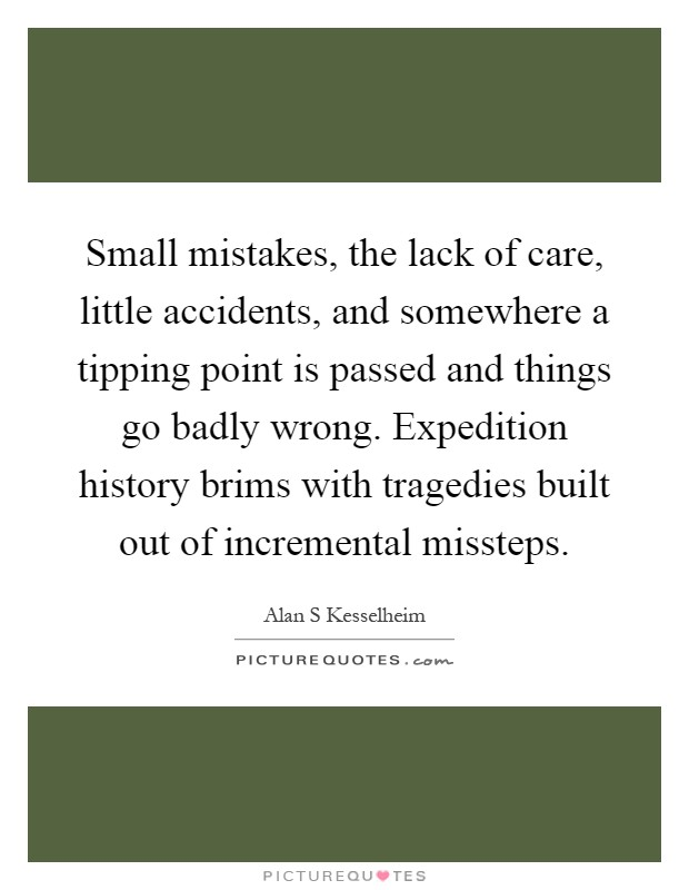 Small mistakes, the lack of care, little accidents, and somewhere a tipping point is passed and things go badly wrong. Expedition history brims with tragedies built out of incremental missteps Picture Quote #1