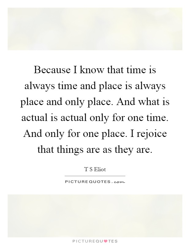 Because I know that time is always time and place is always place and only place. And what is actual is actual only for one time. And only for one place. I rejoice that things are as they are Picture Quote #1