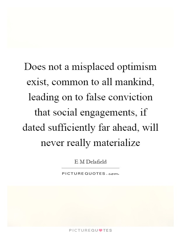 Does not a misplaced optimism exist, common to all mankind, leading on to false conviction that social engagements, if dated sufficiently far ahead, will never really materialize Picture Quote #1