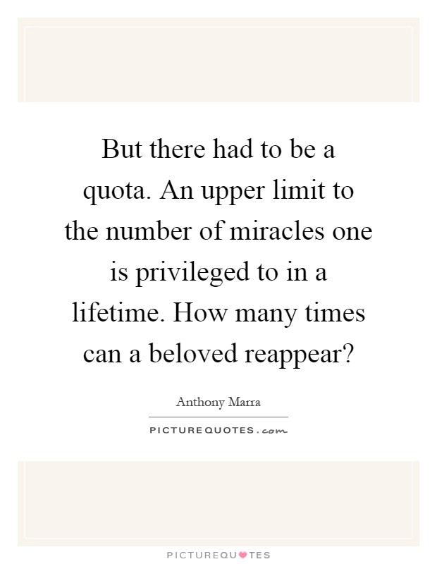 But there had to be a quota. An upper limit to the number of miracles one is privileged to in a lifetime. How many times can a beloved reappear? Picture Quote #1