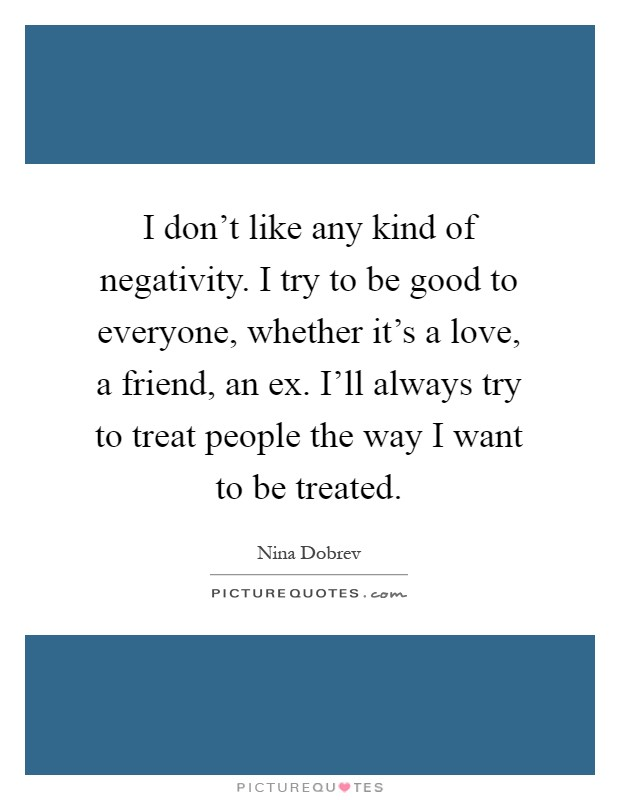 I don't like any kind of negativity. I try to be good to everyone, whether it's a love, a friend, an ex. I'll always try to treat people the way I want to be treated Picture Quote #1