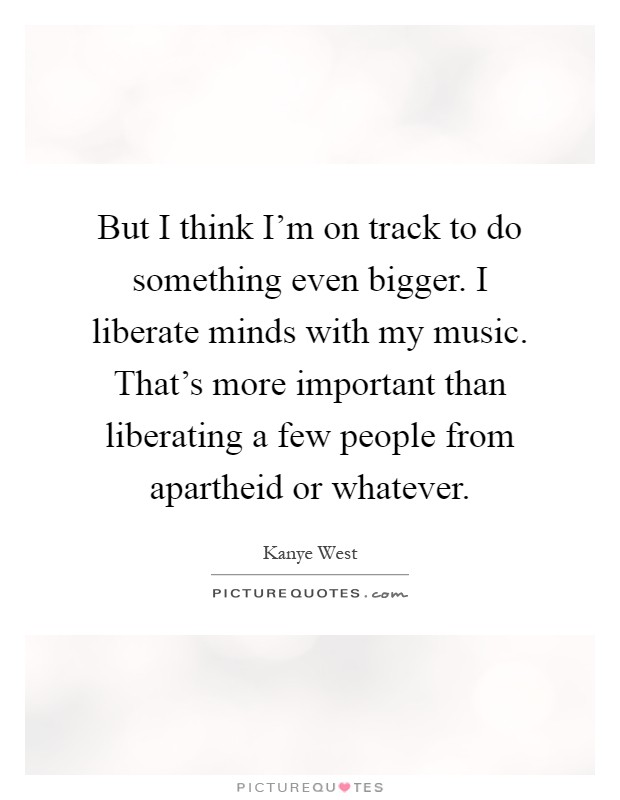 But I think I'm on track to do something even bigger. I liberate minds with my music. That's more important than liberating a few people from apartheid or whatever Picture Quote #1