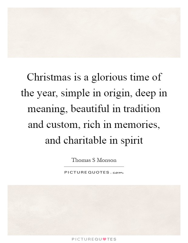 Christmas is a glorious time of the year, simple in origin, deep in meaning, beautiful in tradition and custom, rich in memories, and charitable in spirit Picture Quote #1