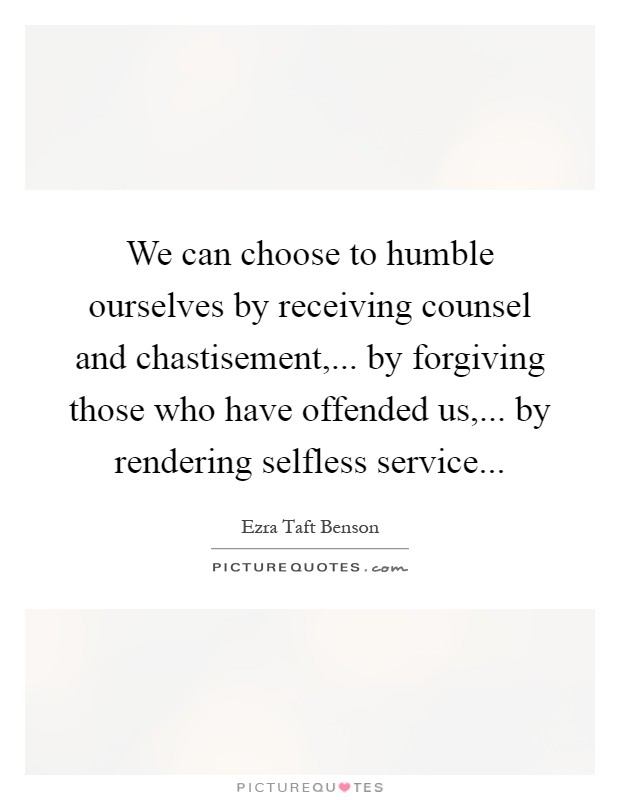 We can choose to humble ourselves by receiving counsel and chastisement,... by forgiving those who have offended us,... by rendering selfless service Picture Quote #1