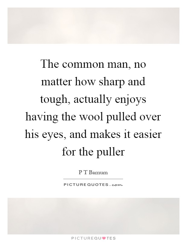The common man, no matter how sharp and tough, actually enjoys having the wool pulled over his eyes, and makes it easier for the puller Picture Quote #1
