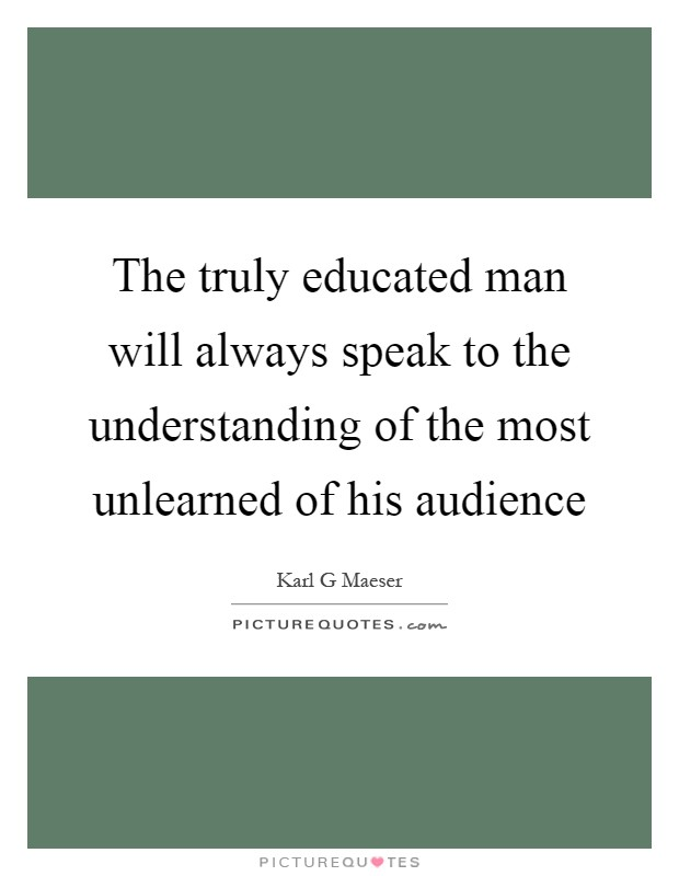 The truly educated man will always speak to the understanding of the most unlearned of his audience Picture Quote #1