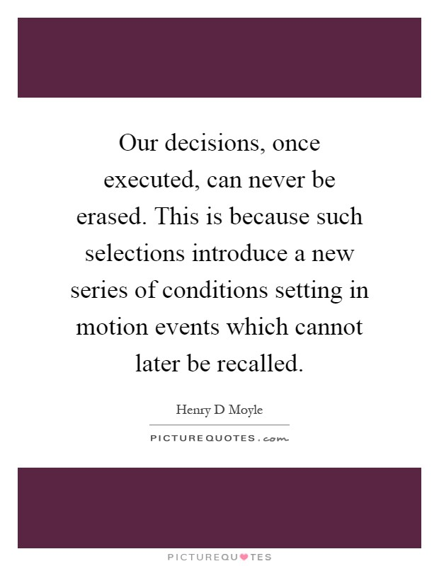 Our decisions, once executed, can never be erased. This is because such selections introduce a new series of conditions setting in motion events which cannot later be recalled Picture Quote #1