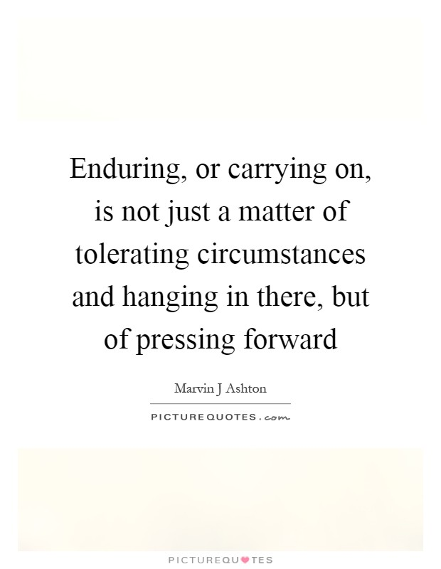 Enduring, or carrying on, is not just a matter of tolerating circumstances and hanging in there, but of pressing forward Picture Quote #1