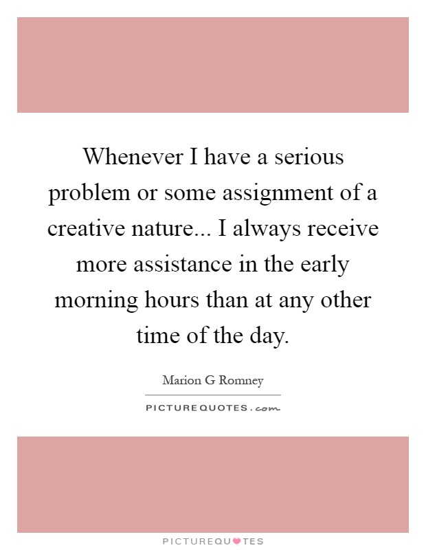 Whenever I have a serious problem or some assignment of a creative nature... I always receive more assistance in the early morning hours than at any other time of the day Picture Quote #1
