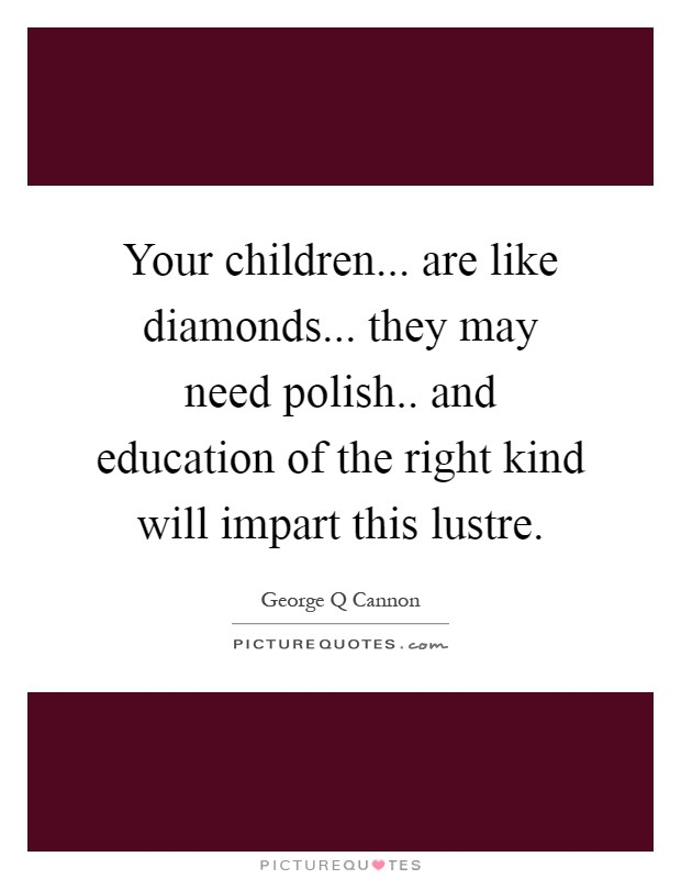 Your children... are like diamonds... they may need polish.. and education of the right kind will impart this lustre Picture Quote #1