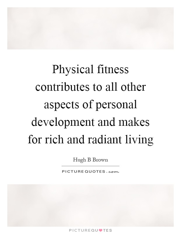 Physical fitness contributes to all other aspects of personal development and makes for rich and radiant living Picture Quote #1
