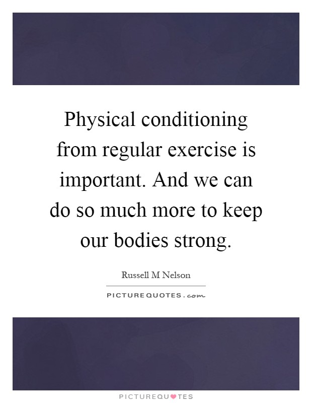 Physical conditioning from regular exercise is important. And we can do so much more to keep our bodies strong Picture Quote #1