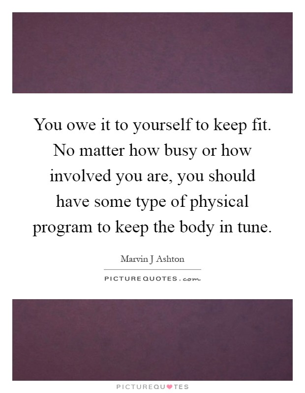 You owe it to yourself to keep fit. No matter how busy or how involved you are, you should have some type of physical program to keep the body in tune Picture Quote #1