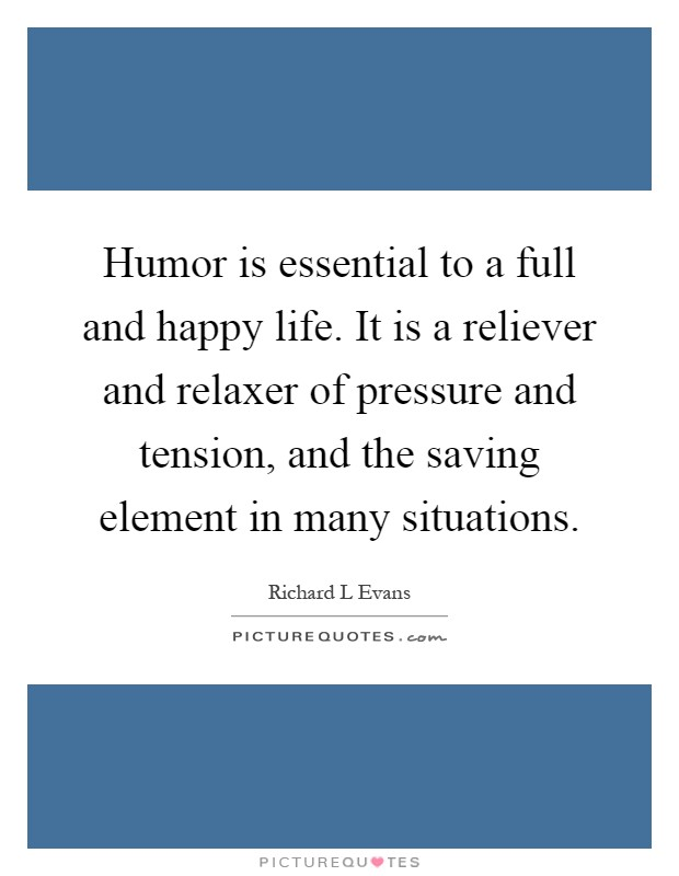 Humor is essential to a full and happy life. It is a reliever and relaxer of pressure and tension, and the saving element in many situations Picture Quote #1