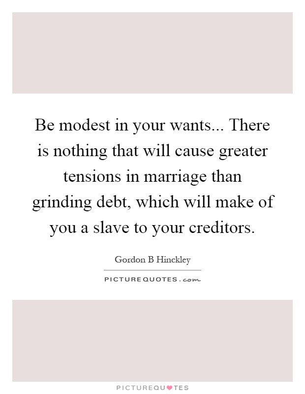Be modest in your wants... There is nothing that will cause greater tensions in marriage than grinding debt, which will make of you a slave to your creditors Picture Quote #1