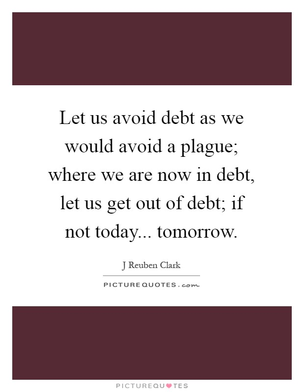 Let us avoid debt as we would avoid a plague; where we are now in debt, let us get out of debt; if not today... tomorrow Picture Quote #1