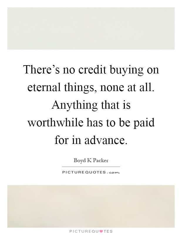 There's no credit buying on eternal things, none at all. Anything that is worthwhile has to be paid for in advance Picture Quote #1