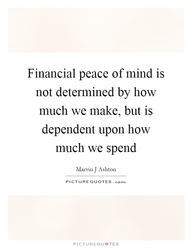 Financial peace of mind is not determined by how much we make, but is dependent upon how much we spend Picture Quote #1