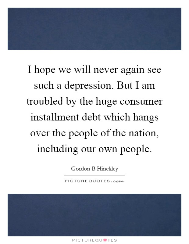 I hope we will never again see such a depression. But I am troubled by the huge consumer installment debt which hangs over the people of the nation, including our own people Picture Quote #1