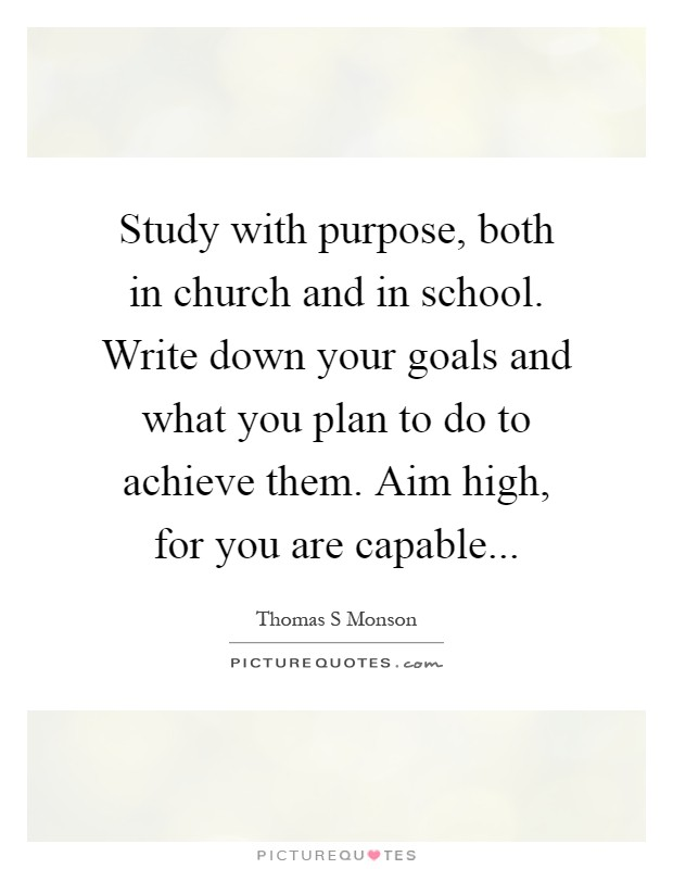 Study with purpose, both in church and in school. Write down your goals and what you plan to do to achieve them. Aim high, for you are capable Picture Quote #1